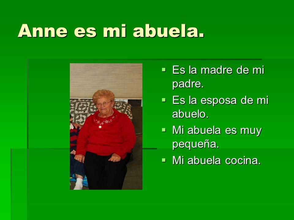 Anne es mi abuela. Es la madre de mi padre. Es la madre de mi padre. Es la esposa de mi abuelo. Es la esposa de mi abuelo. Mi abuela es muy pequeña. M