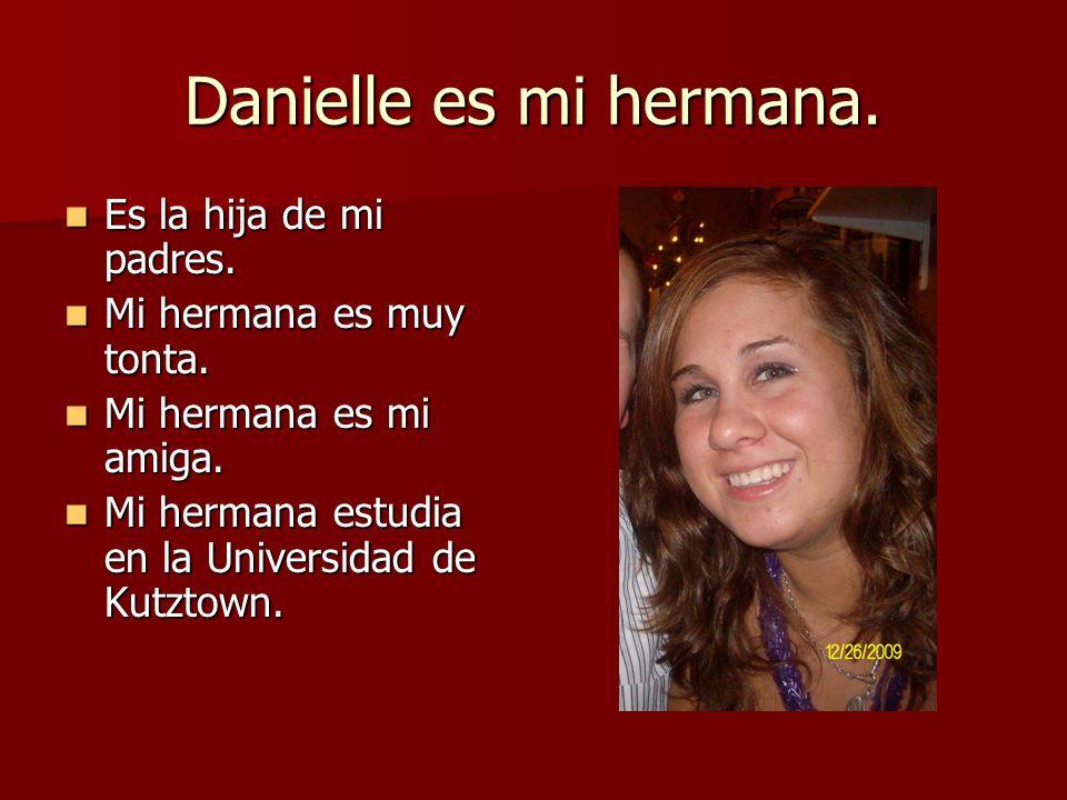 Danielle es mi hermana. Es la hija de mi padres. Mi hermana es muy tonta. Mi hermana es mi amiga. Mi hermana estudia en la Universidad de Kutztown.