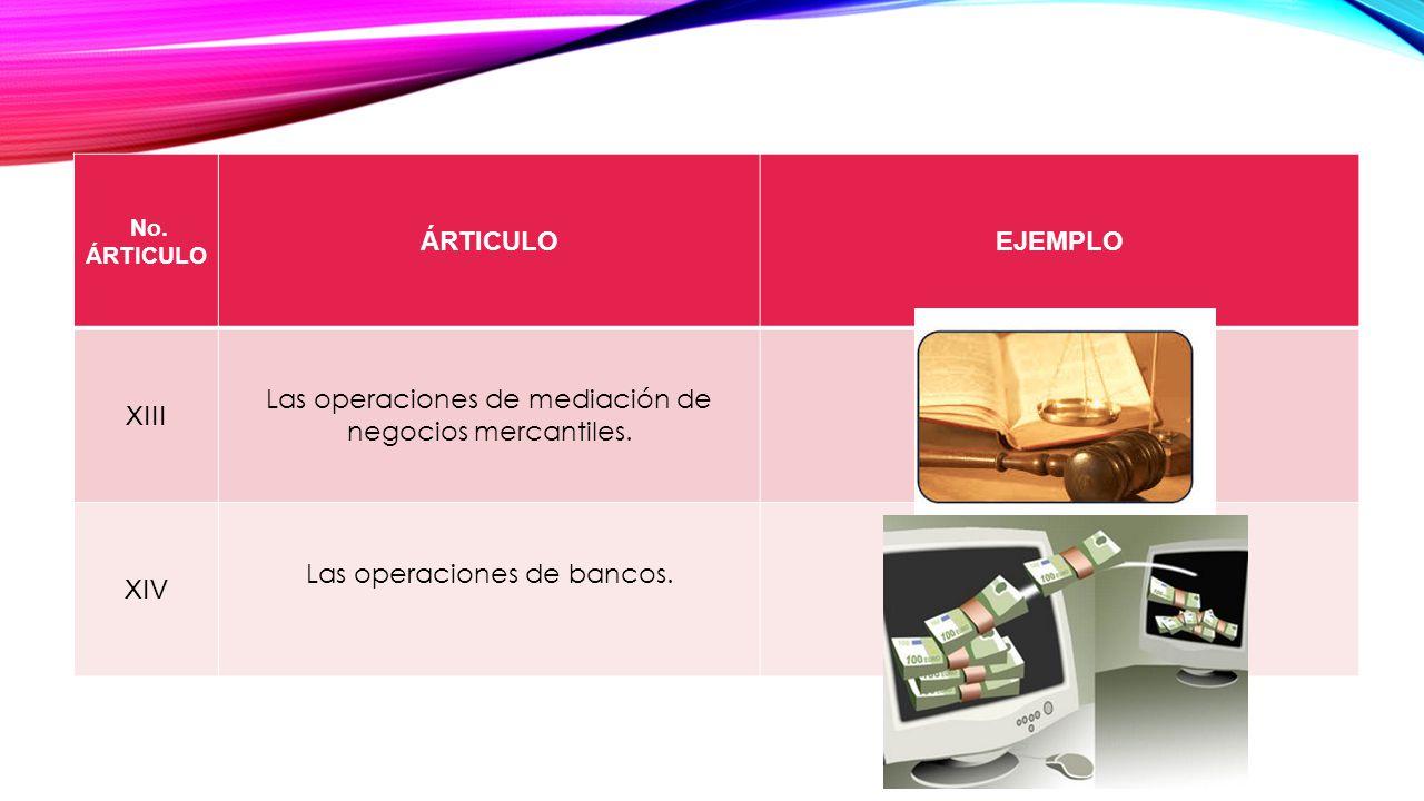 No. ÁRTICULO ÁRTICULOEJEMPLO XIII Las operaciones de mediación de negocios mercantiles. XIV Las operaciones de bancos.
