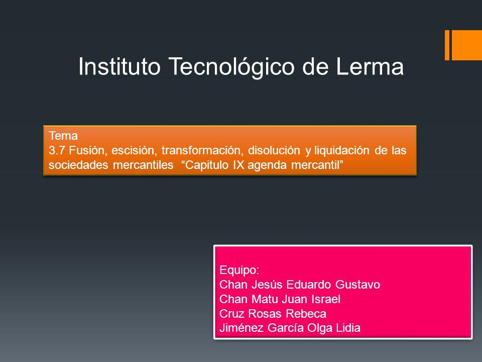 Instituto Tecnológico de Lerma Tema 3.7 Fusión, escisión, transformación, disolución y liquidación de las sociedades mercantiles Capitulo IX agenda me