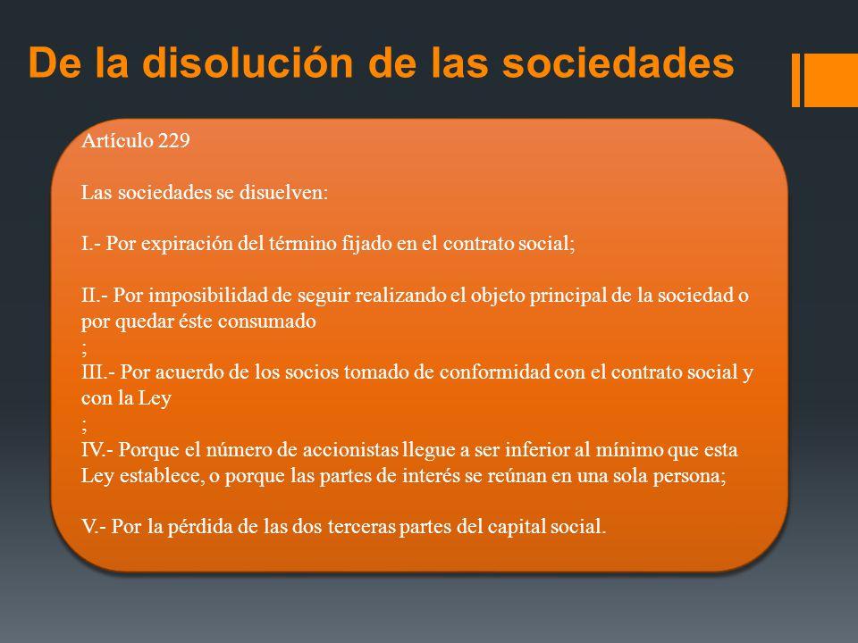 De la disolución de las sociedades Artículo 229 Las sociedades se disuelven: I.- Por expiración del término fijado en el contrato social; II.- Por imp