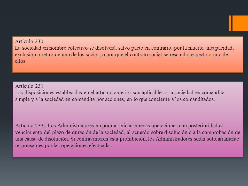Artículo 230 La sociedad en nombre colectivo se disolverá, salvo pacto en contrario, por la muerte, incapacidad, exclusión o retiro de uno de los soci