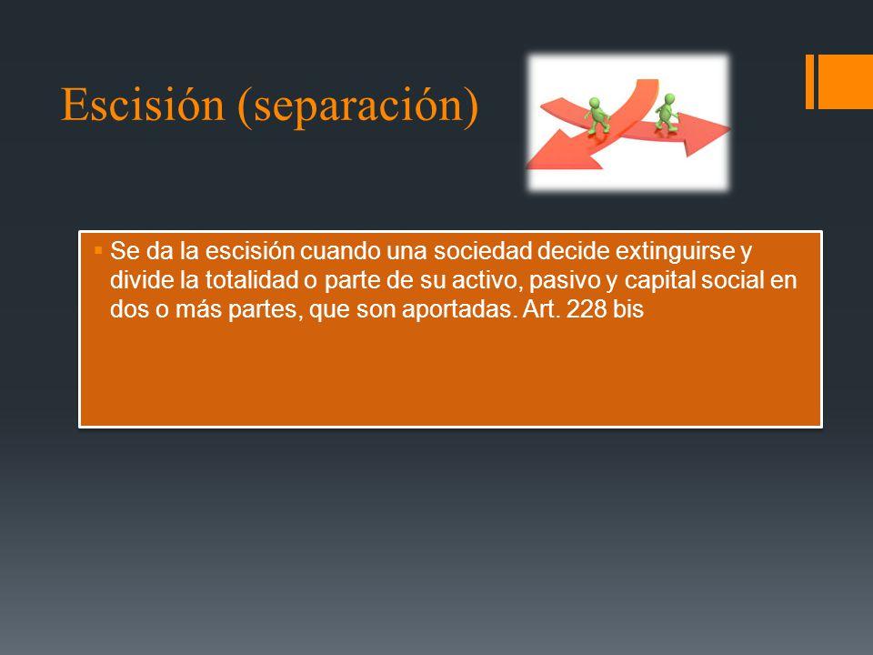 Escisión (separación) Se da la escisión cuando una sociedad decide extinguirse y divide la totalidad o parte de su activo, pasivo y capital social en