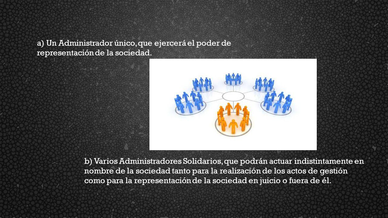 a) Un Administrador único, que ejercerá el poder de representación de la sociedad. b) Varios Administradores Solidarios, que podrán actuar indistintam