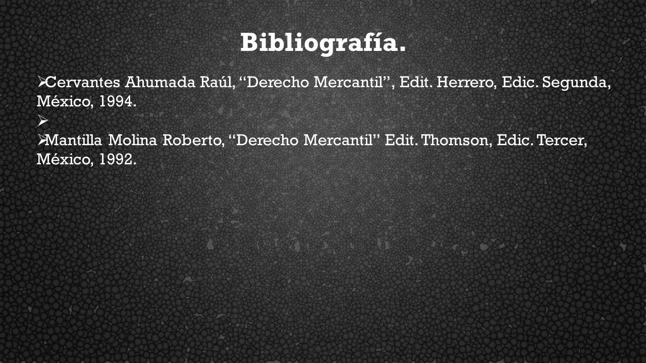Bibliografía. Cervantes Ahumada Raúl, Derecho Mercantil, Edit. Herrero, Edic. Segunda, México, 1994. Mantilla Molina Roberto, Derecho Mercantil Edit.