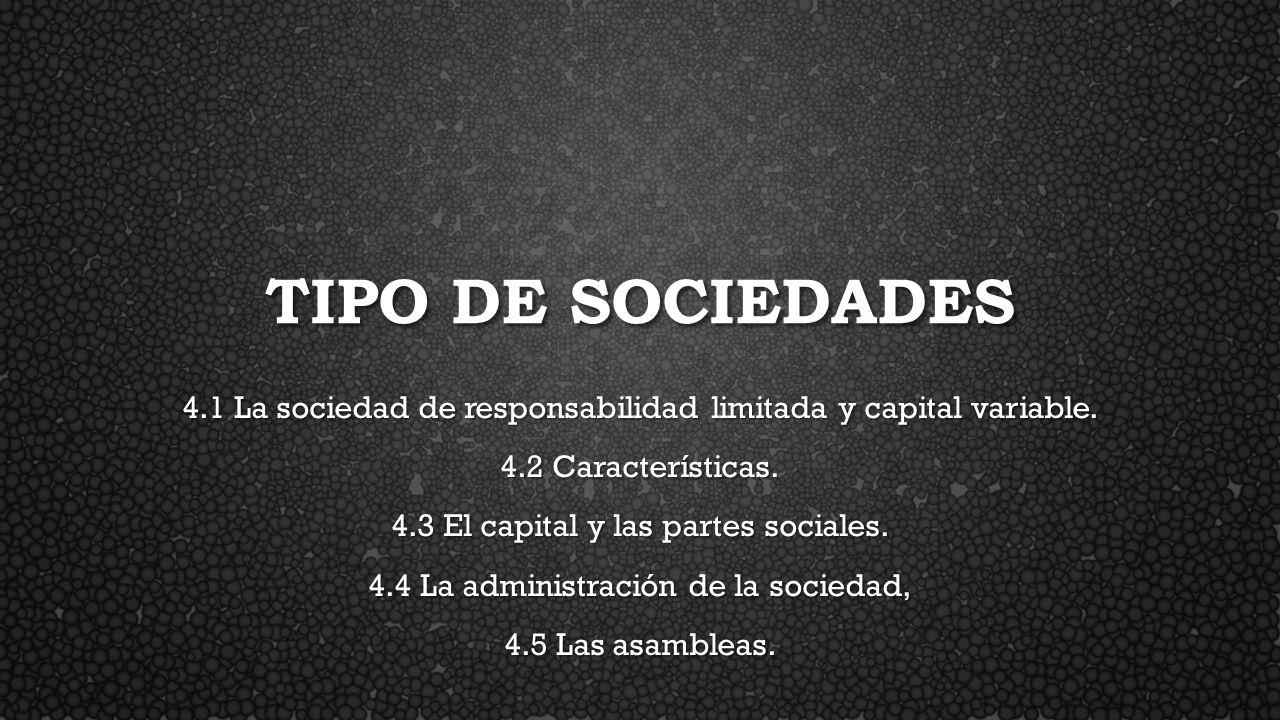 TIPO DE SOCIEDADES 4.1 La sociedad de responsabilidad limitada y capital variable. 4.2 Características. 4.3 El capital y las partes sociales. 4.4 La a