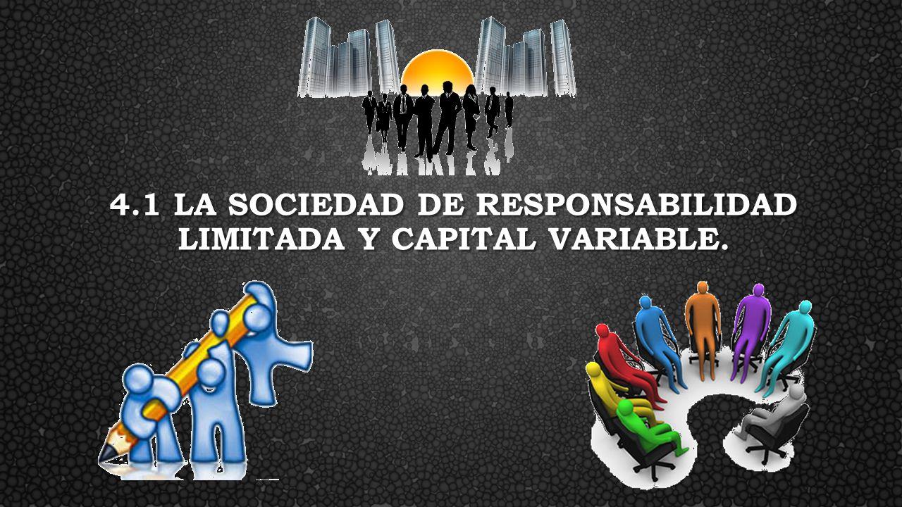 4.1 LA SOCIEDAD DE RESPONSABILIDAD LIMITADA Y CAPITAL VARIABLE.