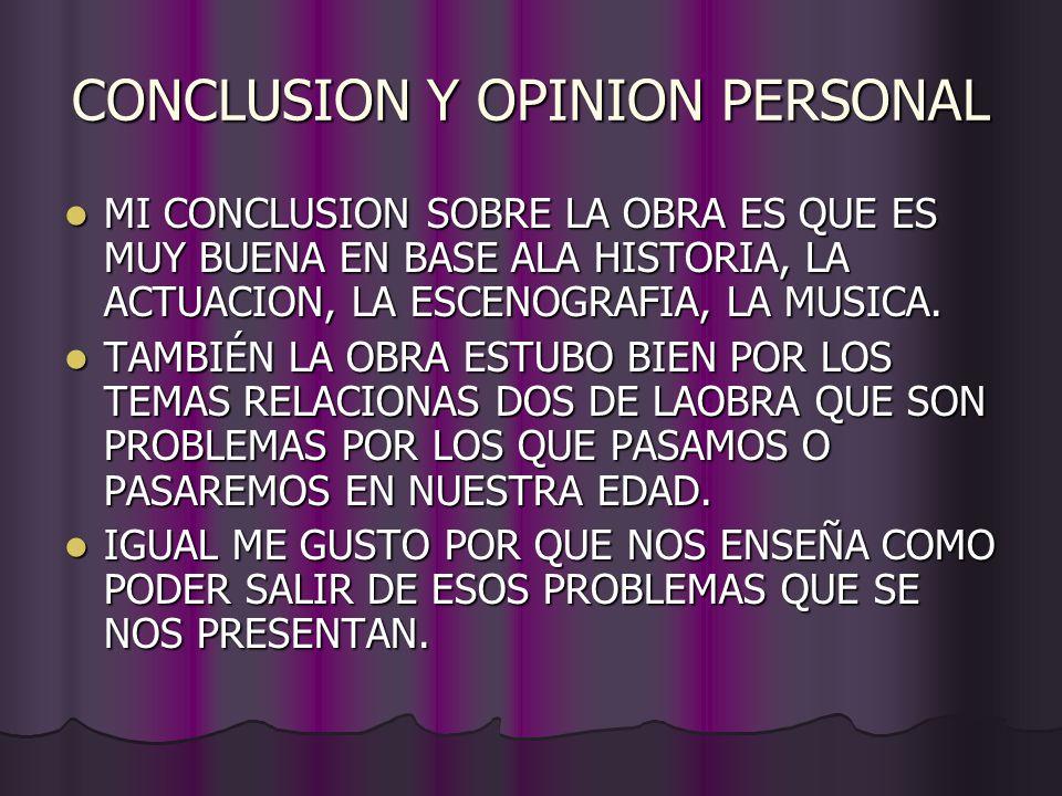 CONCLUSION Y OPINION PERSONAL MI CONCLUSION SOBRE LA OBRA ES QUE ES MUY BUENA EN BASE ALA HISTORIA, LA ACTUACION, LA ESCENOGRAFIA, LA MUSICA.