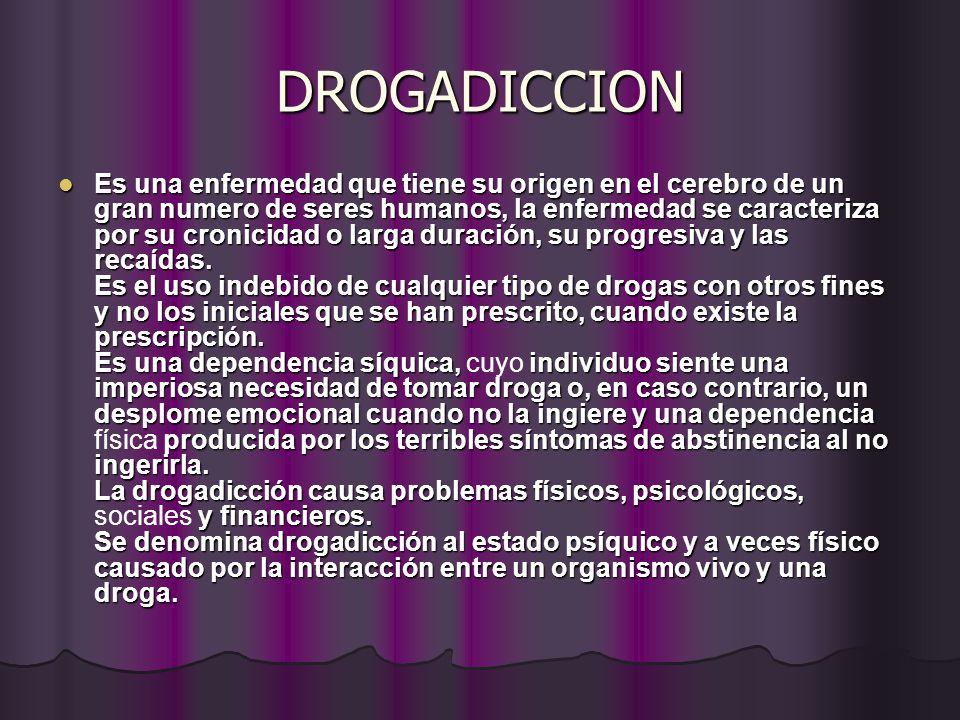 DROGADICCION Es una enfermedad que tiene su origen en el cerebro de un gran numero de seres humanos, la enfermedad se caracteriza por su cronicidad o larga duración, su progresiva y las recaídas.
