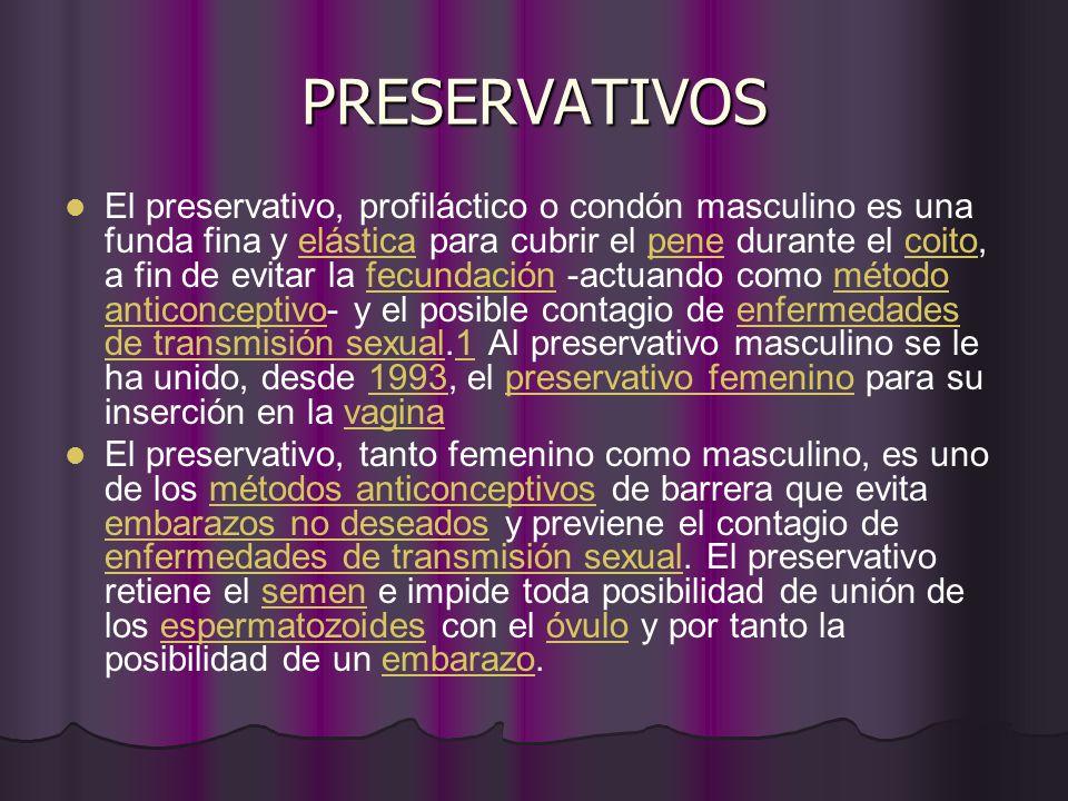 PRESERVATIVOS El preservativo, profiláctico o condón masculino es una funda fina y elástica para cubrir el pene durante el coito, a fin de evitar la fecundación -actuando como método anticonceptivo- y el posible contagio de enfermedades de transmisión sexual.1 Al preservativo masculino se le ha unido, desde 1993, el preservativo femenino para su inserción en la vaginaelásticapenecoitofecundaciónmétodo anticonceptivoenfermedades de transmisión sexual11993preservativo femeninovagina El preservativo, tanto femenino como masculino, es uno de los métodos anticonceptivos de barrera que evita embarazos no deseados y previene el contagio de enfermedades de transmisión sexual.