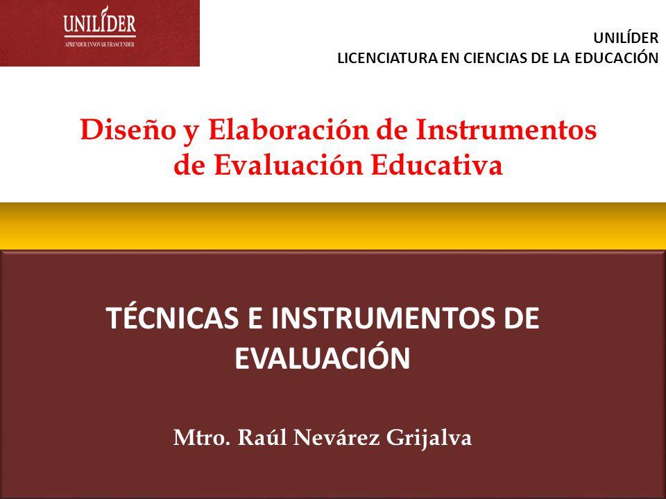 TÉCNICAS E INSTRUMENTOS DE EVALUACIÓN Mtro. Raúl Nevárez Grijalva Diseño y Elaboración de Instrumentos de Evaluación Educativa UNILÍDER LICENCIATURA E