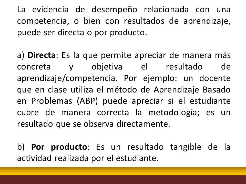 La evidencia de desempeño relacionada con una competencia, o bien con resultados de aprendizaje, puede ser directa o por producto. a) Directa: Es la q