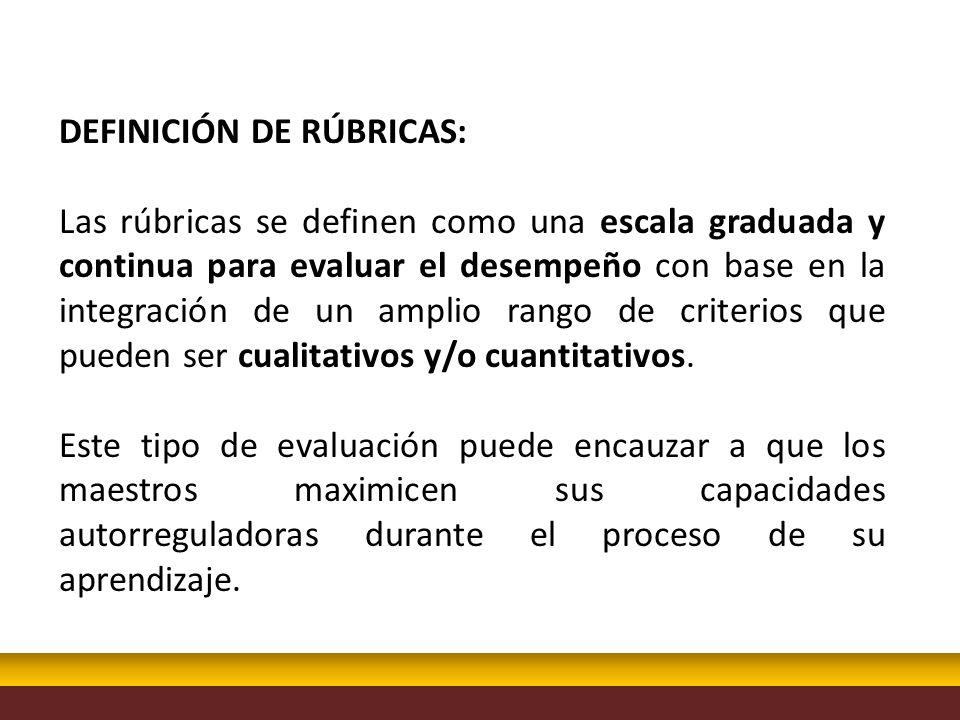 DEFINICIÓN DE RÚBRICAS: Las rúbricas se definen como una escala graduada y continua para evaluar el desempeño con base en la integración de un amplio