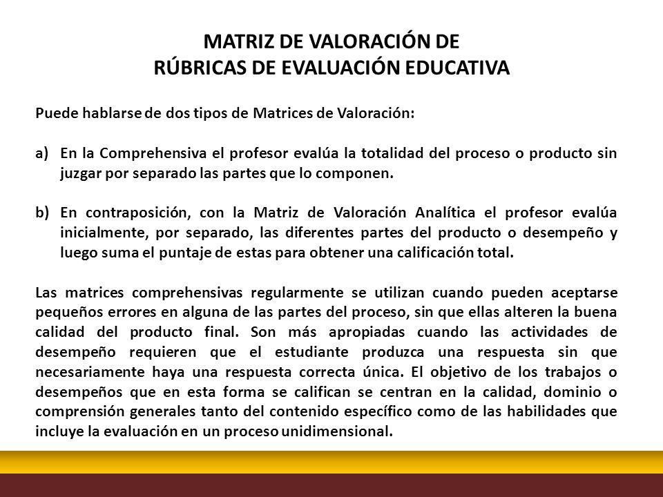 Puede hablarse de dos tipos de Matrices de Valoración: a)En la Comprehensiva el profesor evalúa la totalidad del proceso o producto sin juzgar por sep