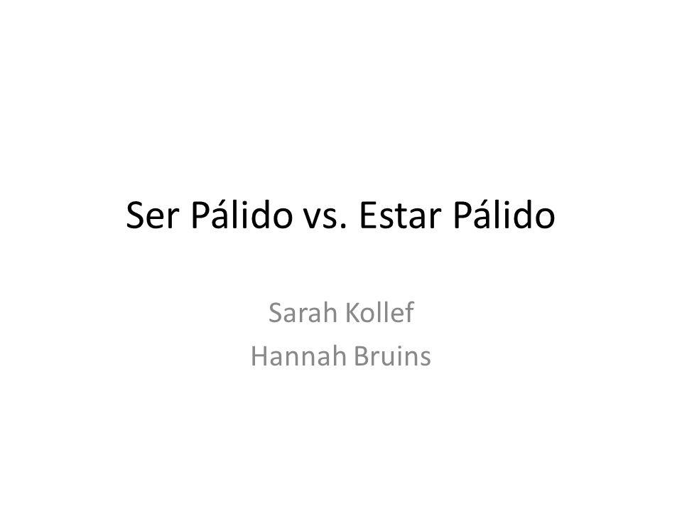 Ser Pálido vs. Estar Pálido Sarah Kollef Hannah Bruins