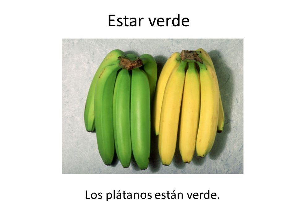 Estar verde Los plátanos están verde.
