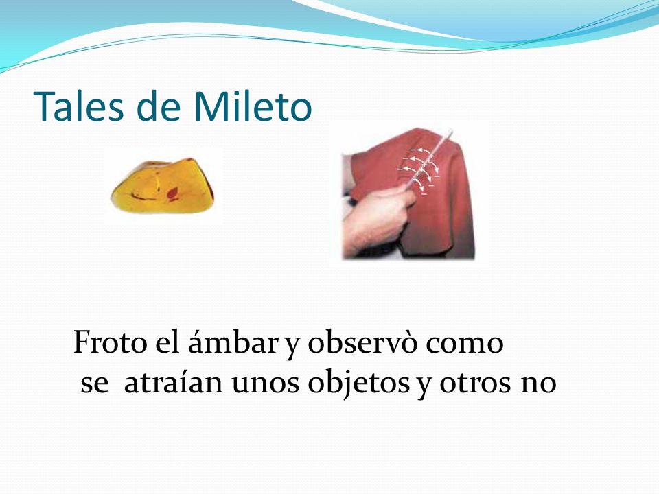 Tales de Mileto Froto el ámbar y observò como se atraían unos objetos y otros no