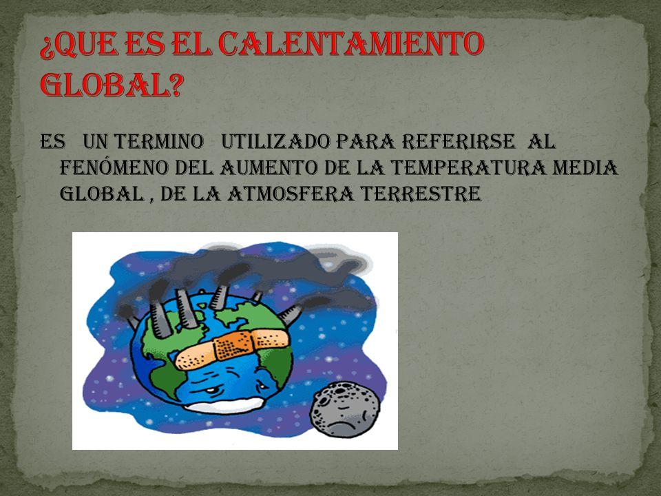 Es un termino utilizado para referirse al fenómeno del aumento de la temperatura media global, de la atmosfera terrestre