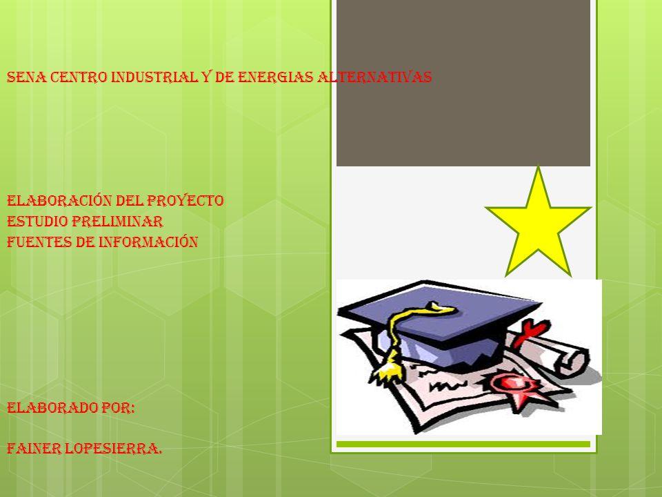 SENA CENTRO INDUSTRIAL Y DE ENERGIAS ALTERNATIVAS Elaboración del proyecto Estudio preliminar Fuentes de información Elaborado por: FAINER LOPESIERRA.