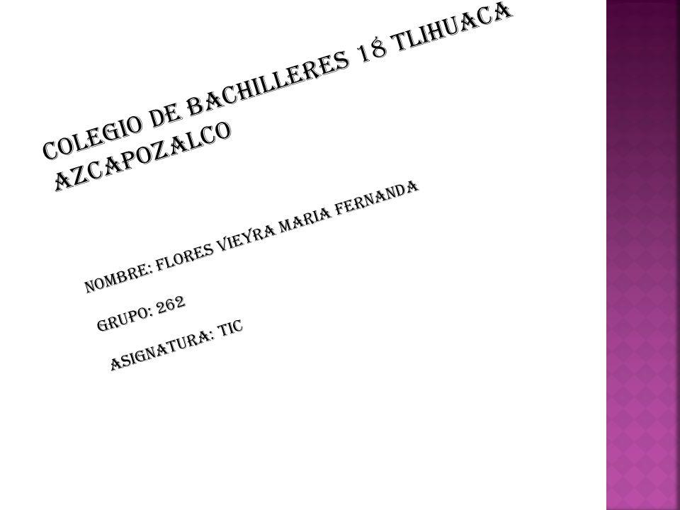 Colegio de bachilleres 18 tlihuaca azcapozalco NOMBRE: Flores vieyra maria fernanda Grupo: 262 Asignatura: tic