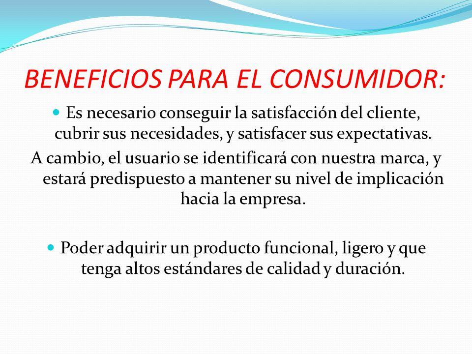BENEFICIOS PARA EL CONSUMIDOR: Es necesario conseguir la satisfacción del cliente, cubrir sus necesidades, y satisfacer sus expectativas. A cambio, el