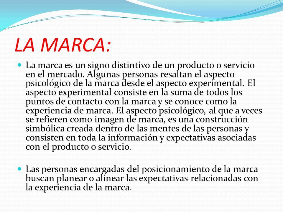 LA MARCA: La marca es un signo distintivo de un producto o servicio en el mercado. Algunas personas resaltan el aspecto psicológico de la marca desde