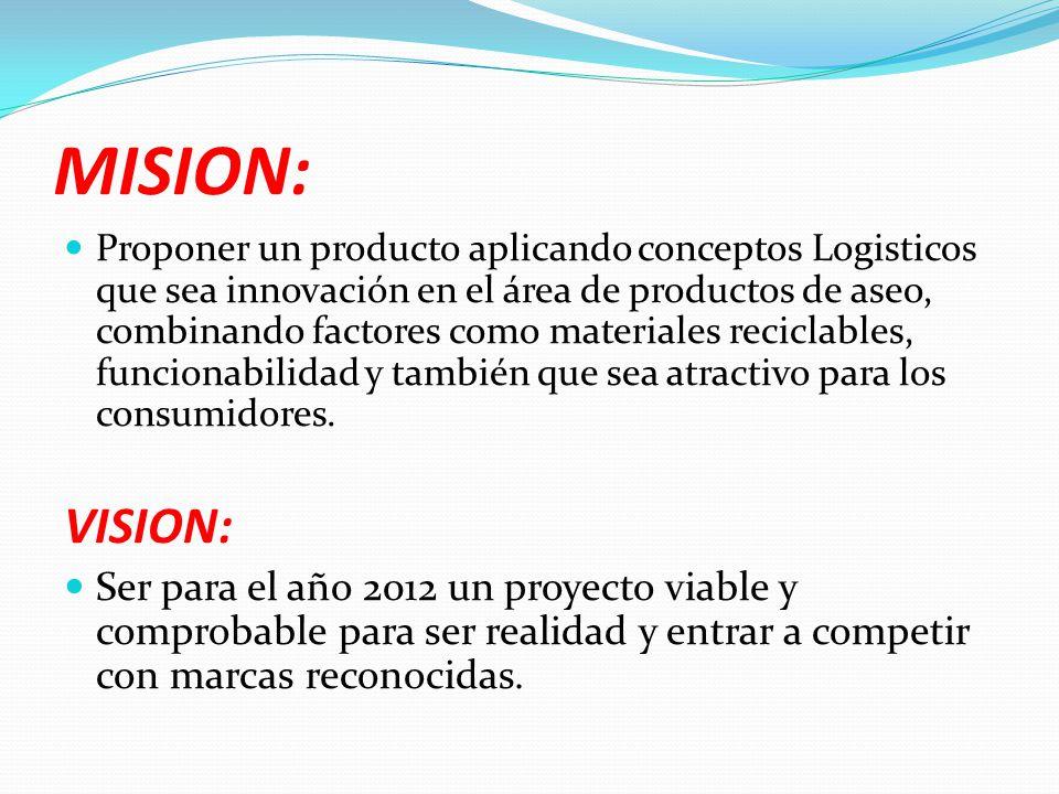 MISION: Proponer un producto aplicando conceptos Logisticos que sea innovación en el área de productos de aseo, combinando factores como materiales re