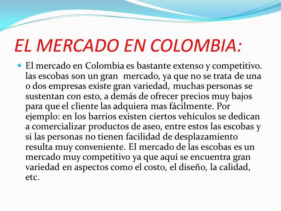 EL MERCADO EN COLOMBIA: El mercado en Colombia es bastante extenso y competitivo. las escobas son un gran mercado, ya que no se trata de una o dos emp