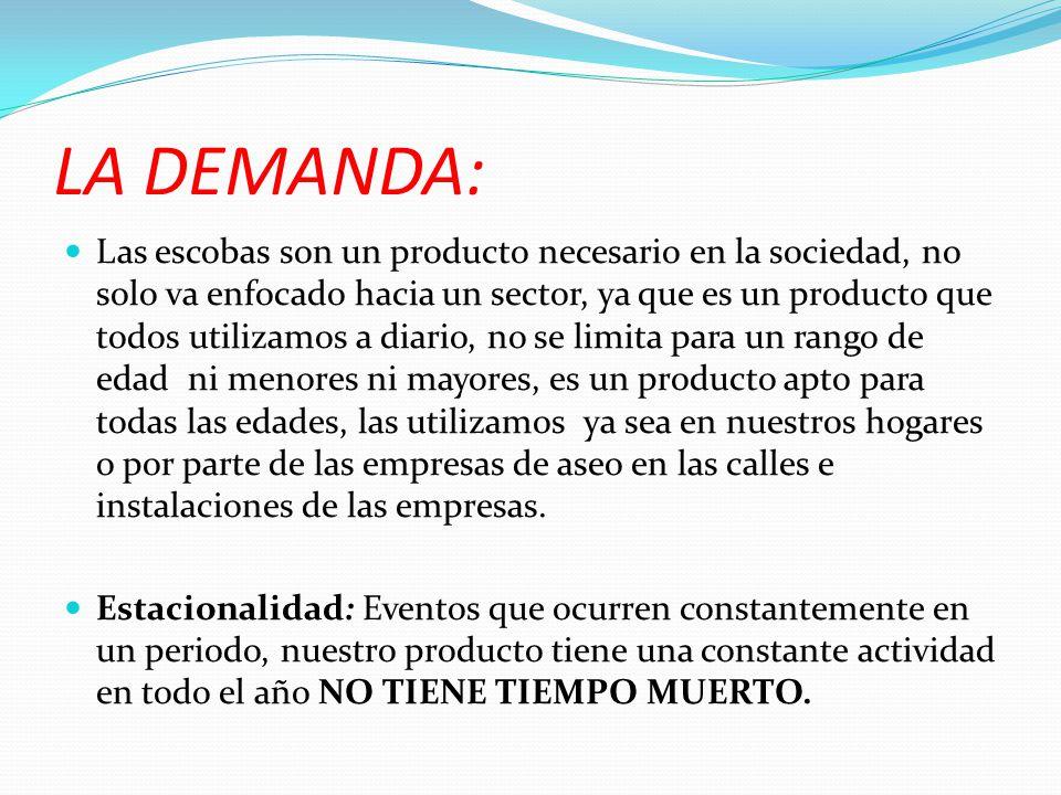 LA DEMANDA: Las escobas son un producto necesario en la sociedad, no solo va enfocado hacia un sector, ya que es un producto que todos utilizamos a di