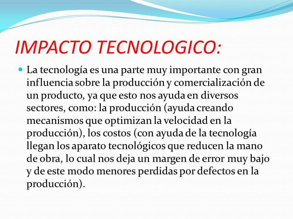IMPACTO TECNOLOGICO: La tecnología es una parte muy importante con gran influencia sobre la producción y comercialización de un producto, ya que esto