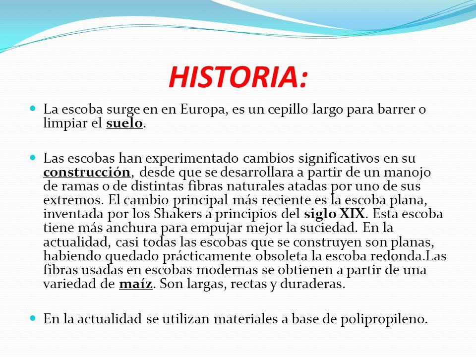 HISTORIA: La escoba surge en en Europa, es un cepillo largo para barrer o limpiar el suelo. Las escobas han experimentado cambios significativos en su