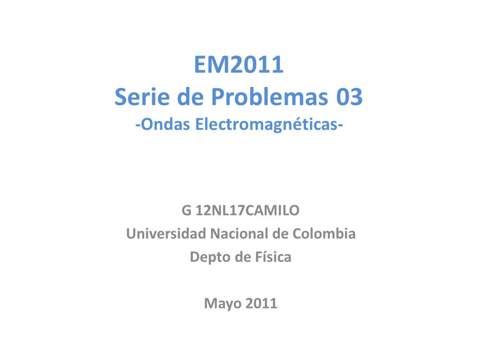EM2011 Serie de Problemas 03 -Ondas Electromagnéticas- G 12NL17CAMILO Universidad Nacional de Colombia Depto de Física Mayo 2011