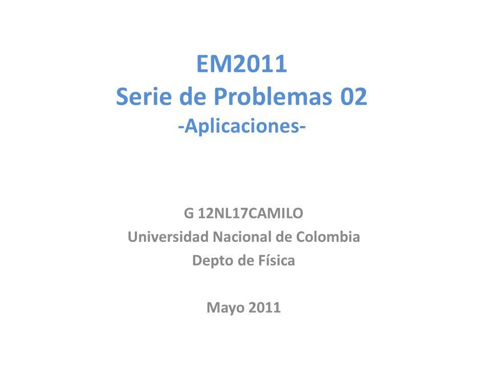 EM2011 Serie de Problemas 02 -Aplicaciones- G 12NL17CAMILO Universidad Nacional de Colombia Depto de Física Mayo 2011