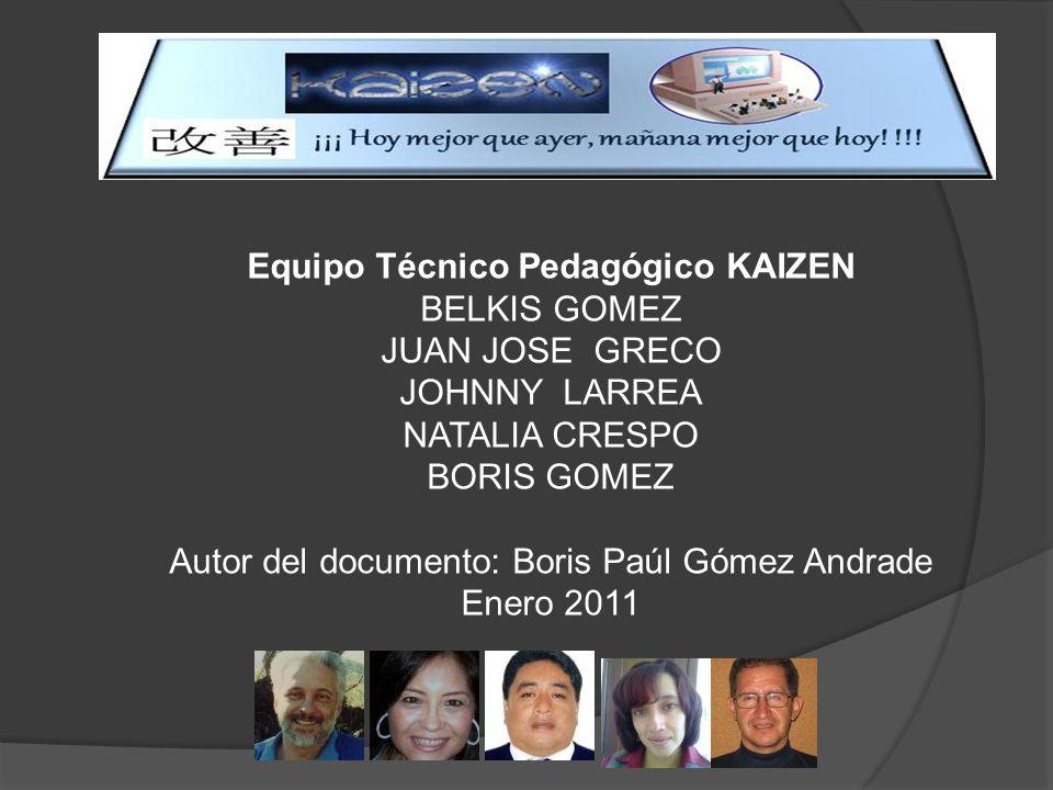 Equipo Técnico Pedagógico KAIZEN BELKIS GOMEZ JUAN JOSE GRECO JOHNNY LARREA NATALIA CRESPO BORIS GOMEZ Autor del documento: Boris Paúl Gómez Andrade Enero 2011