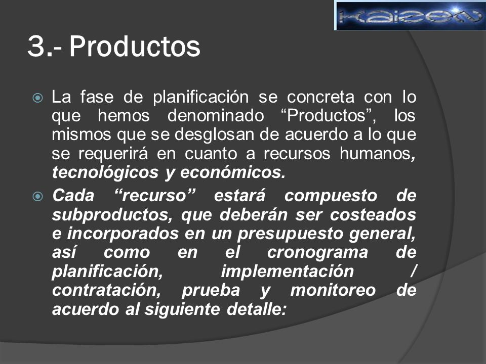 3.- Productos La fase de planificación se concreta con lo que hemos denominado Productos, los mismos que se desglosan de acuerdo a lo que se requerirá en cuanto a recursos humanos, tecnológicos y económicos.