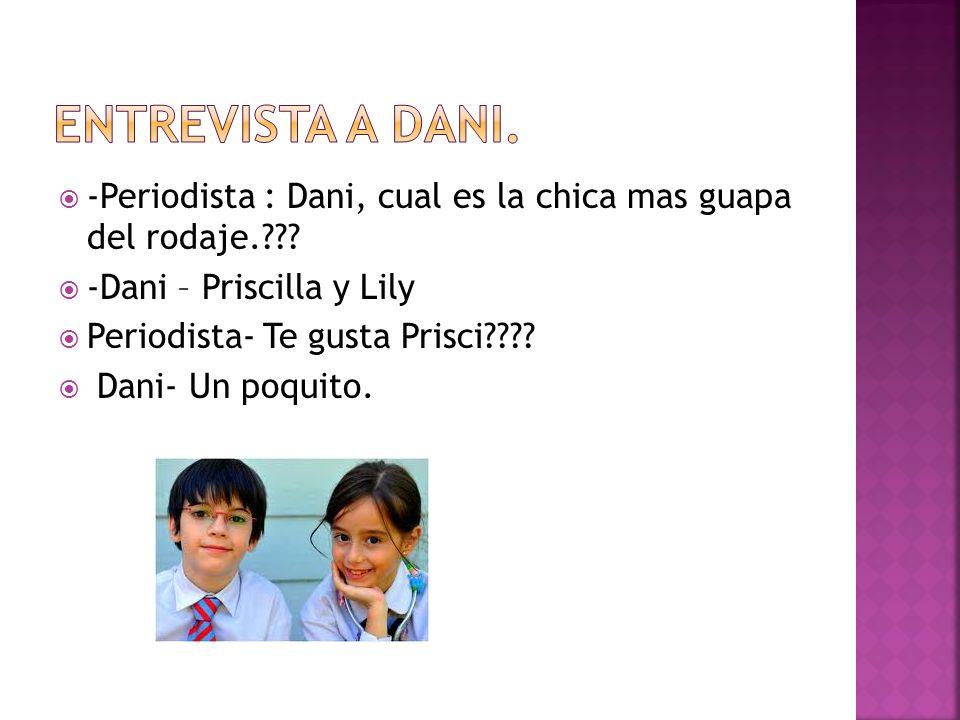 -Periodista : Dani, cual es la chica mas guapa del rodaje.??? -Dani – Priscilla y Lily Periodista- Te gusta Prisci???? Dani- Un poquito.