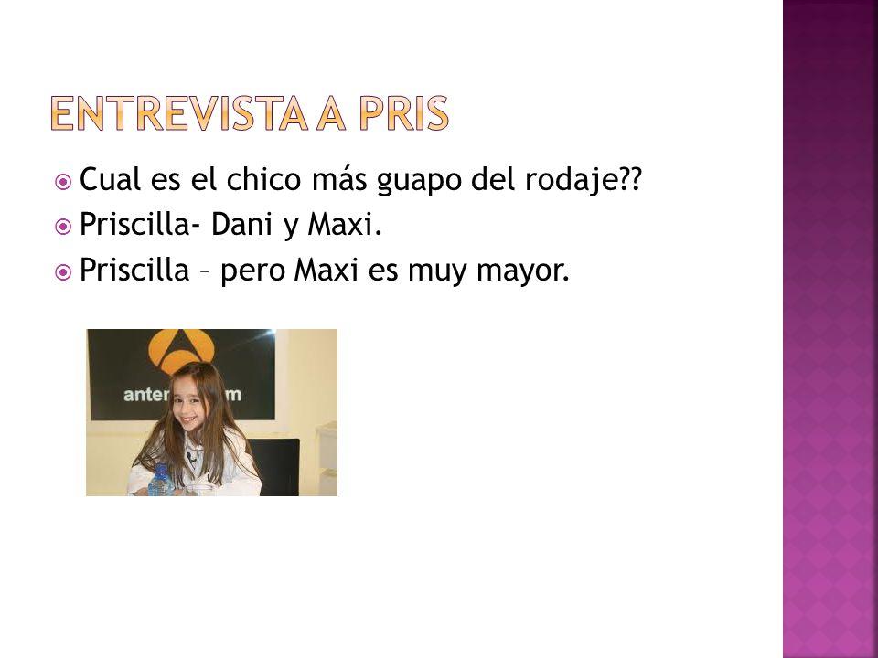 Cual es el chico más guapo del rodaje?? Priscilla- Dani y Maxi. Priscilla – pero Maxi es muy mayor.