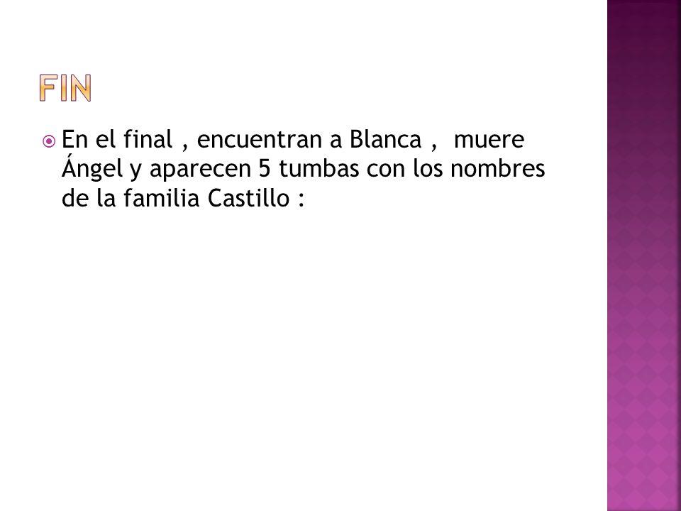 En el final, encuentran a Blanca, muere Ángel y aparecen 5 tumbas con los nombres de la familia Castillo :