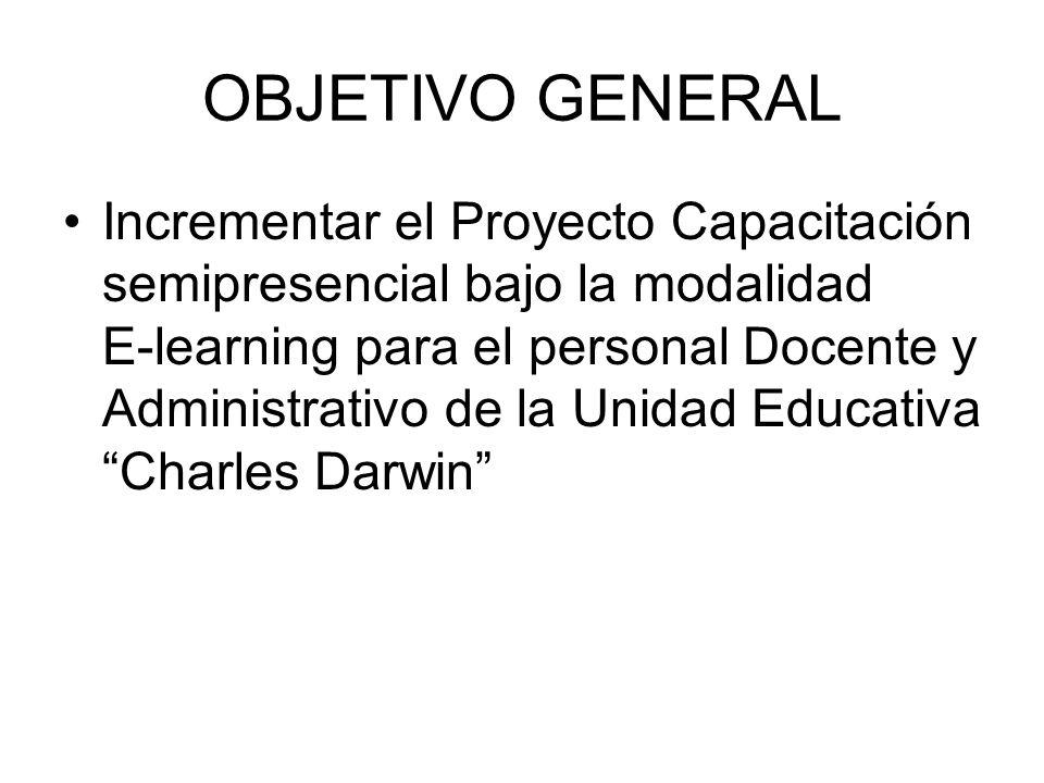 OBJETIVO GENERAL Incrementar el Proyecto Capacitación semipresencial bajo la modalidad E-learning para el personal Docente y Administrativo de la Unidad Educativa Charles Darwin