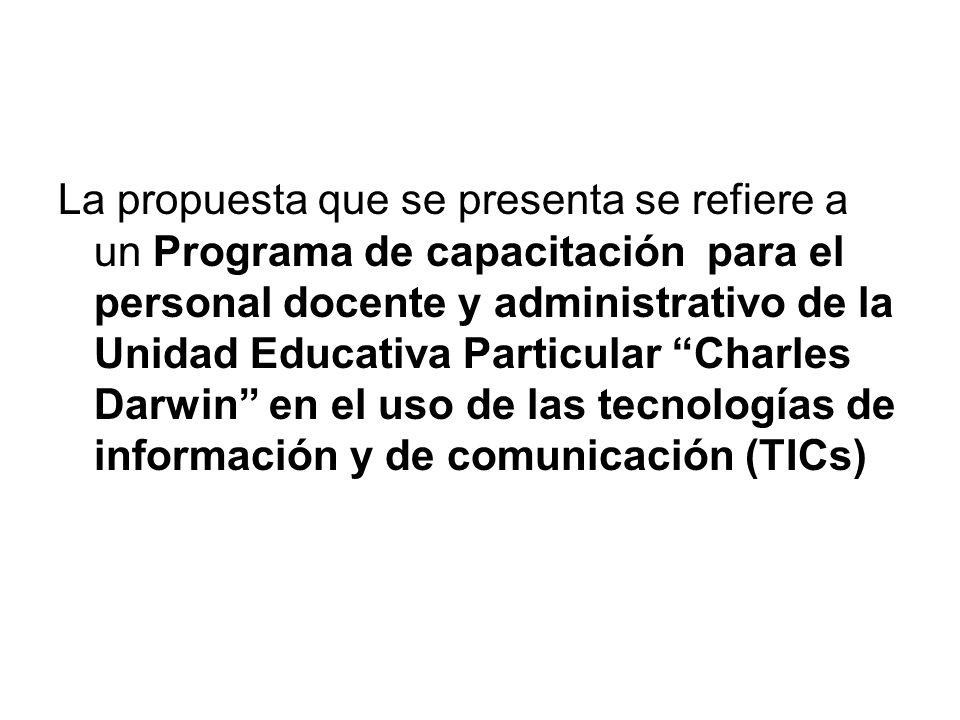La propuesta que se presenta se refiere a un Programa de capacitación para el personal docente y administrativo de la Unidad Educativa Particular Charles Darwin en el uso de las tecnologías de información y de comunicación (TICs)