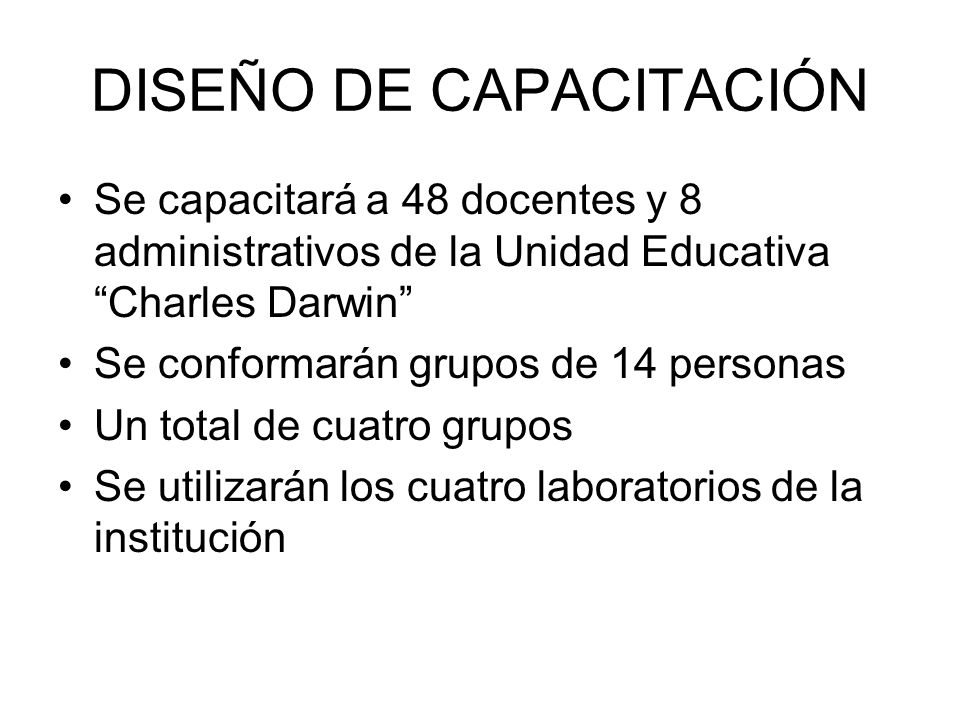 DISEÑO DE CAPACITACIÓN Se capacitará a 48 docentes y 8 administrativos de la Unidad Educativa Charles Darwin Se conformarán grupos de 14 personas Un total de cuatro grupos Se utilizarán los cuatro laboratorios de la institución