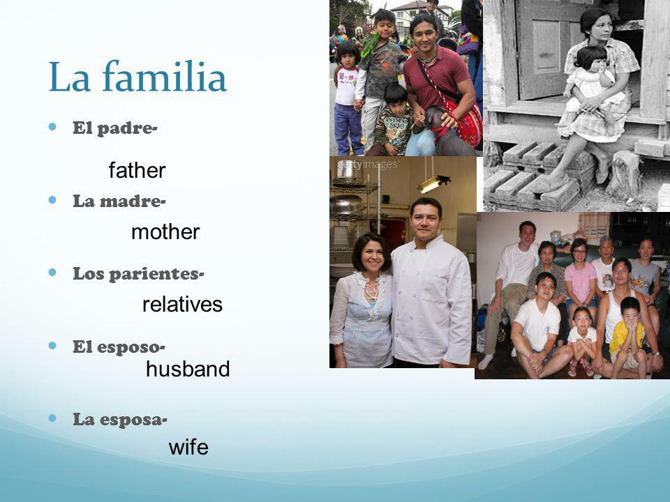 La familia El padre- La madre- Los parientes- El esposo- La esposa- father relatives husband wife mother