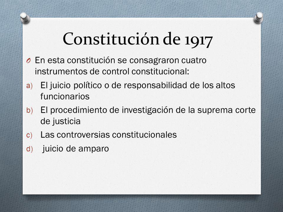 Constitución de 1917 O En esta constitución se consagraron cuatro instrumentos de control constitucional: a) El juicio político o de responsabilidad d