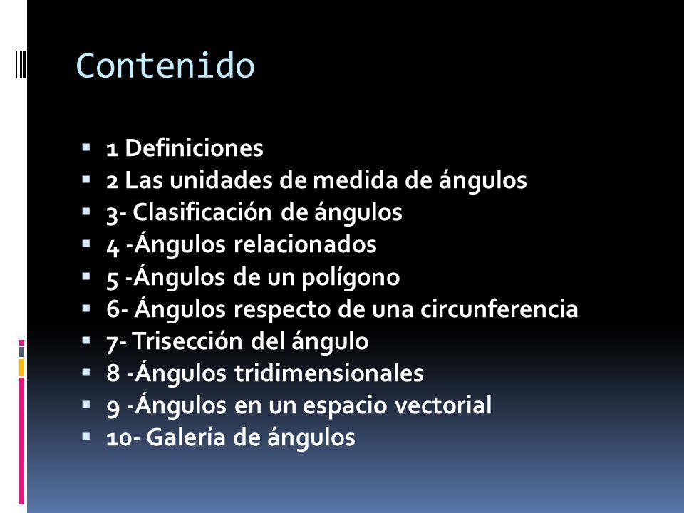 Contenido 1 Definiciones 2 Las unidades de medida de ángulos 3- Clasificación de ángulos 4 -Ángulos relacionados 5 -Ángulos de un polígono 6- Ángulos