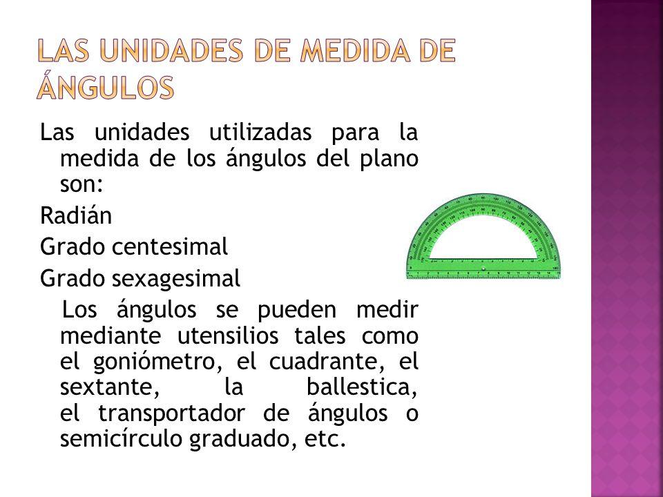Las unidades utilizadas para la medida de los ángulos del plano son: Radián Grado centesimal Grado sexagesimal Los ángulos se pueden medir mediante ut