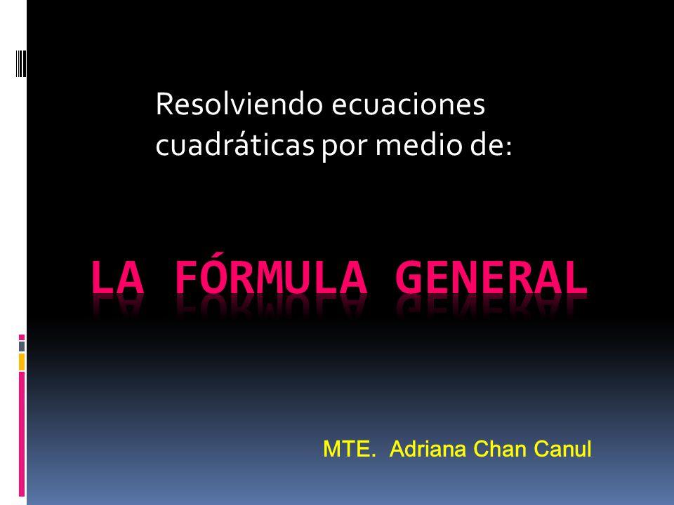 Resolviendo ecuaciones cuadráticas por medio de: MTE. Adriana Chan Canul