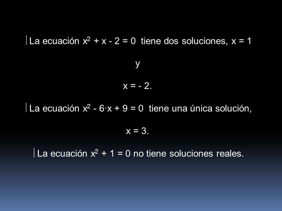 La ecuación x 2 + x - 2 = 0 tiene dos soluciones, x = 1 y x = - 2. La ecuación x 2 - 6·x + 9 = 0 tiene una única solución, x = 3. La ecuación x 2 + 1