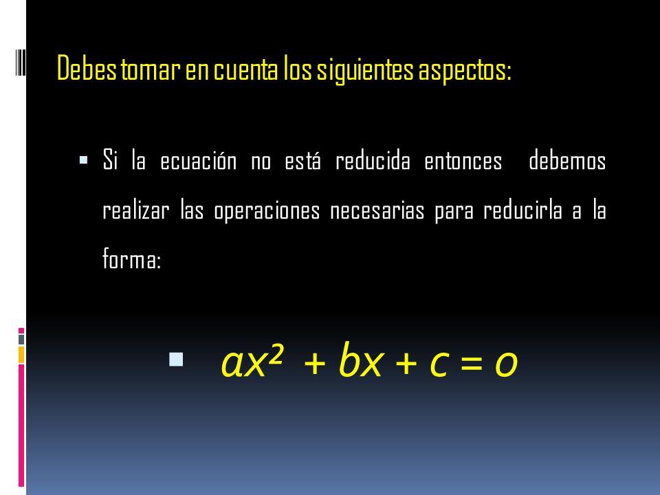 Debes tomar en cuenta los siguientes aspectos: Si la ecuación no está reducida entonces debemos realizar las operaciones necesarias para reducirla a l