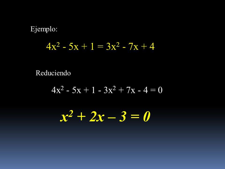 Ejemplo: 4x 2 - 5x + 1 = 3x 2 - 7x + 4 Reduciendo 4x 2 - 5x + 1 - 3x 2 + 7x - 4 = 0 x 2 + 2x – 3 = 0