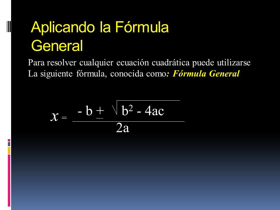 Aplicando la Fórmula General Para resolver cualquier ecuación cuadrática puede utilizarse La siguiente fórmula, conocida como: Fórmula General - b + b